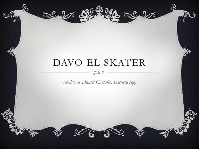 DAVO EL SKATER (amigo de Daniel Castaño, Escuela tag)