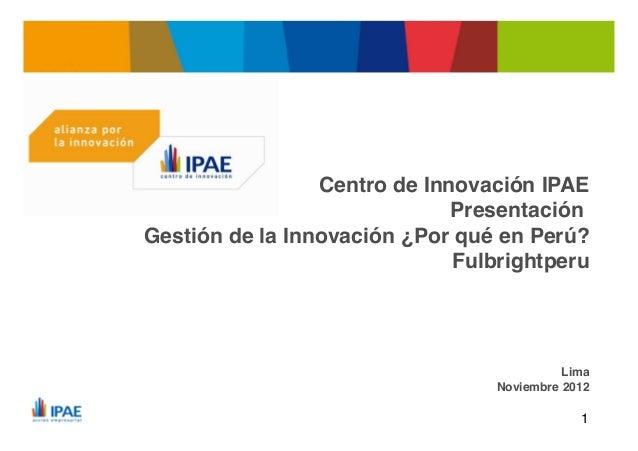 Centro de Innovación IPAE                                    Presentación      Gestión de la Innovación ¿Por qué en Perú? ...