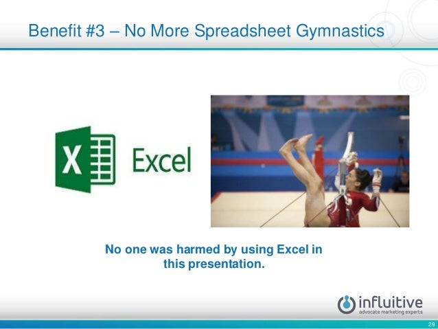 29 Benefit #3 – No More Spreadsheet Gymnastics No one was harmed by using Excel in this presentation.