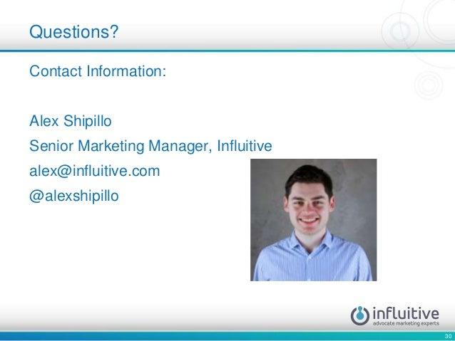 30 Contact Information: Alex Shipillo Senior Marketing Manager, Influitive alex@influitive.com @alexshipillo Questions?