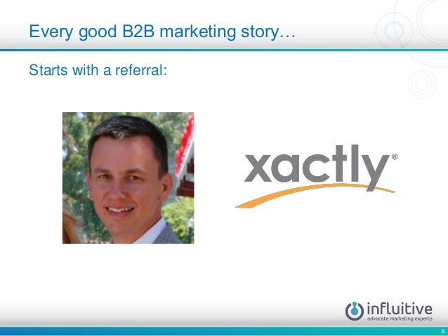 6 Starts with a referral: Every good B2B marketing story…