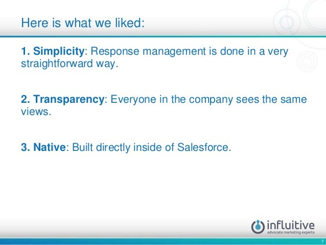 7 1. Simplicity: Response management is done in a very straightforward way. 2. Transparency: Everyone in the company sees ...