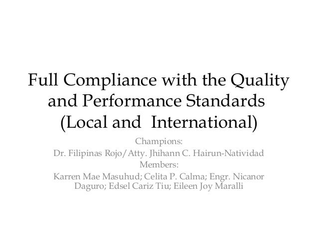 Full Compliance with the Quality and Performance Standards (Local and International) Champions: Dr. Filipinas Rojo/Atty. J...