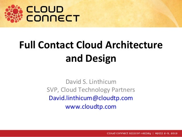 Full Contact Cloud Architecture          and Design             David S. Linthicum      SVP, Cloud Technology Partners    ...