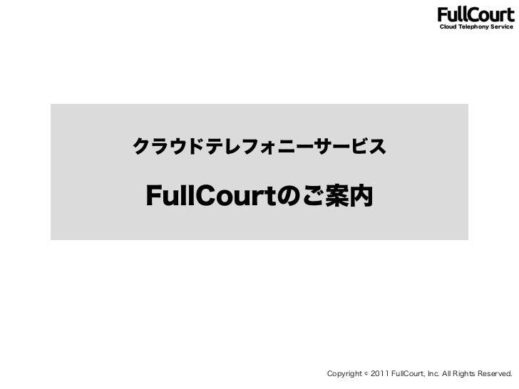Cloud Telephony ServiceクラウドテレフォニーサービスFullCourtのご案内          Copyright © 2011 FullCourt, Inc. All Rights Reserved.