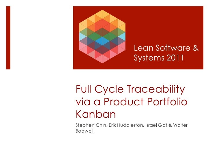 Lean Software &                         Systems 2011Full Cycle Traceabilityvia a Product PortfolioKanbanStephen Chin, Erik...