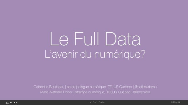 2-May-14 L e F u l l D a t a  Le Full Data L'avenir du numérique? Catherine Bourbeau | anthropologue numérique, TELUS Québ...