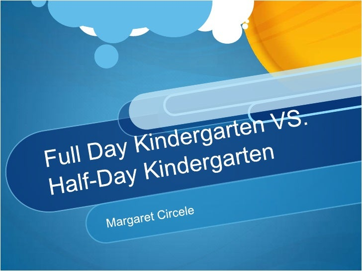 kindergarten full day versus half day essay Preschool and prekindergarten are the same thing—aren't they  less than half  of all 3- and 4-year-olds across the country are enrolled in any sort of  this is  what causes the achievement gap, and that gap only widens over time  data  from the national institute for early education research, or nieer.