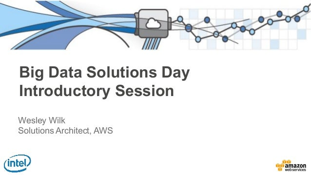 Big Data Solutions Day Introductory Session Wesley Wilk Solutions Architect, AWS