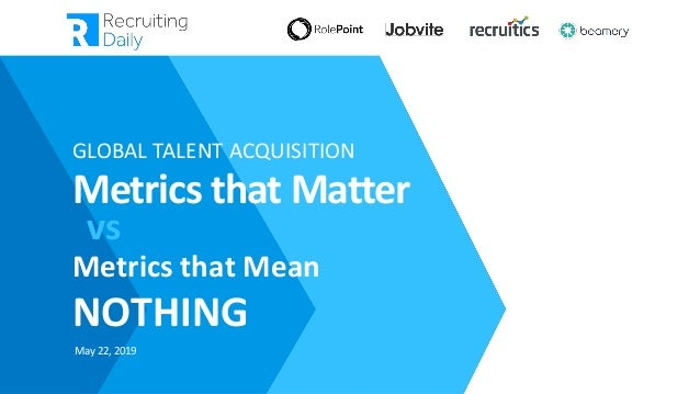 5/22/2019 GLOBAL TALENT ACQUISITION Metrics that Matter Metrics that Mean NOTHING vs May 22, 2019