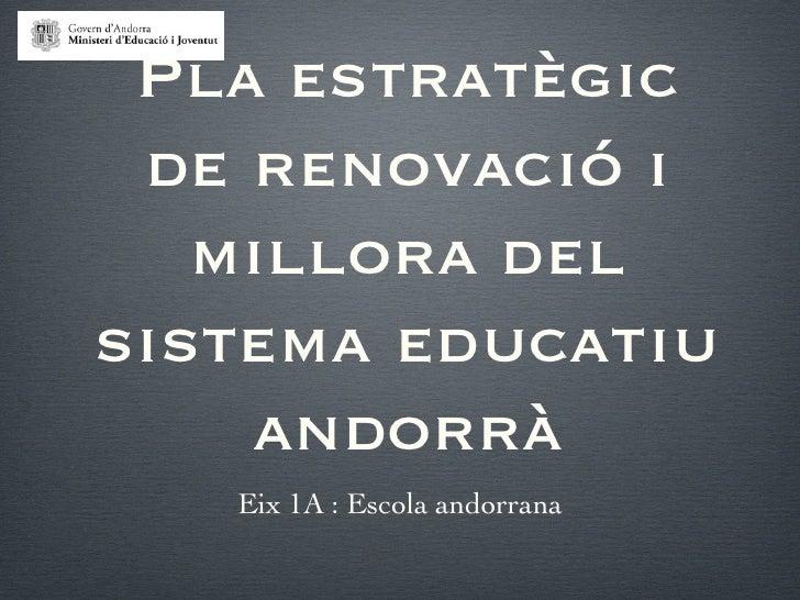 Pla estratègic de renovació i   millora delsistema educatiu    andorrà   Eix 1A : Escola andorrana