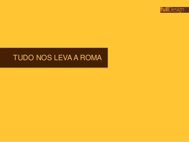 TUDO NOS LEVA A ROMA
