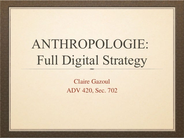 ANTHROPOLOGIE: Full Digital Strategy        Claire Gazoul      ADV 420, Sec. 702