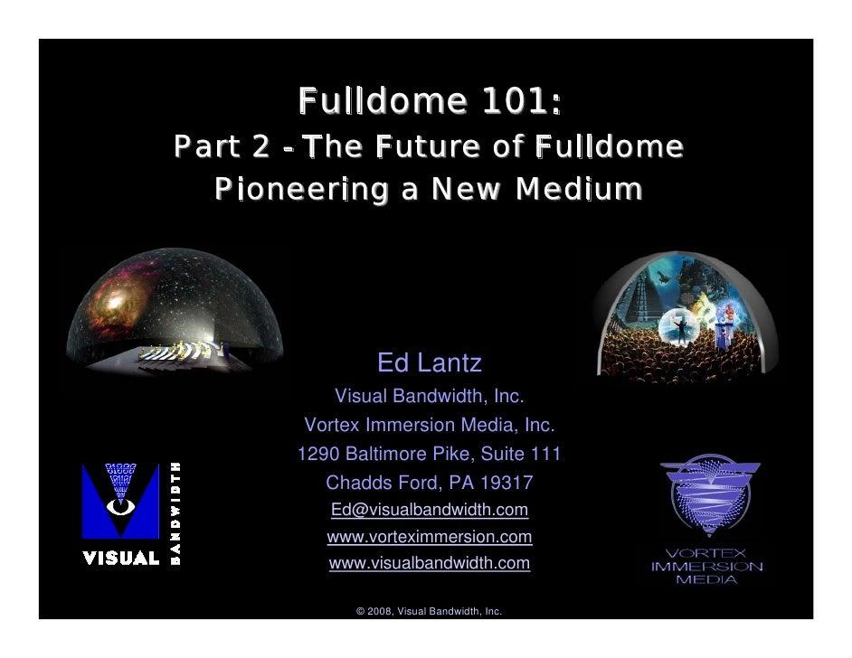 Fulldome 101: Part 2 - The Future of Fulldome   Pioneering a New Medium                      Ed Lantz            Visual Ba...
