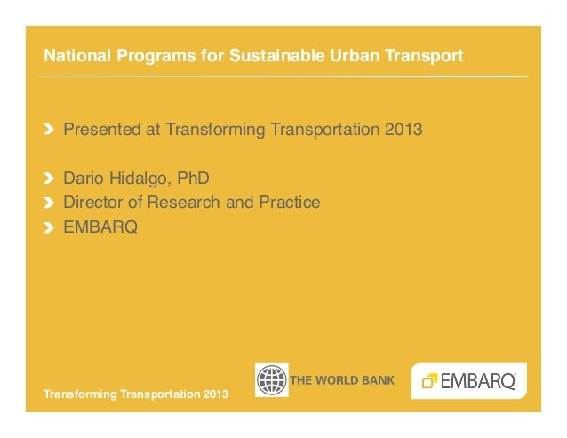 National Programs for Sustainable Urban Transport!!   Presented at Transforming Transportation 2013!!   Dario Hidalgo, PhD...
