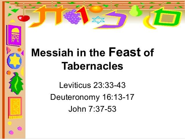 Messiah in the Feast of  Tabernacles  Leviticus 23:33-43  Deuteronomy 16:13-17  John 7:37-53