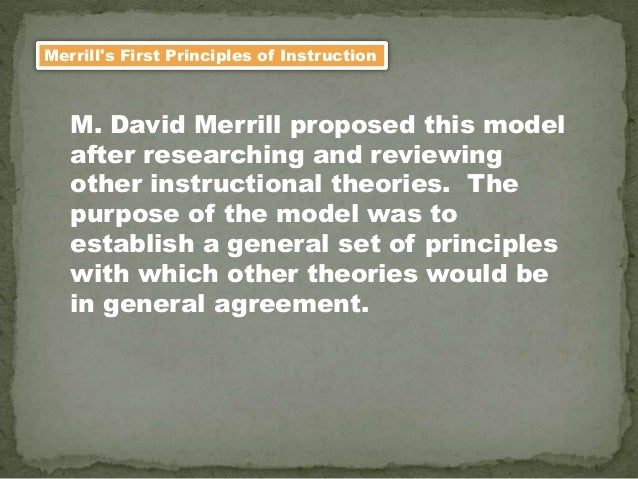 Merrill's First Principles of Instruction M. David Merrill proposed this model after researching and reviewing other instr...