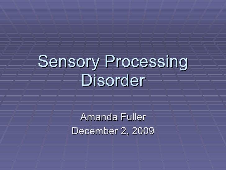 Sensory Processing Disorder Amanda Fuller December 2, 2009