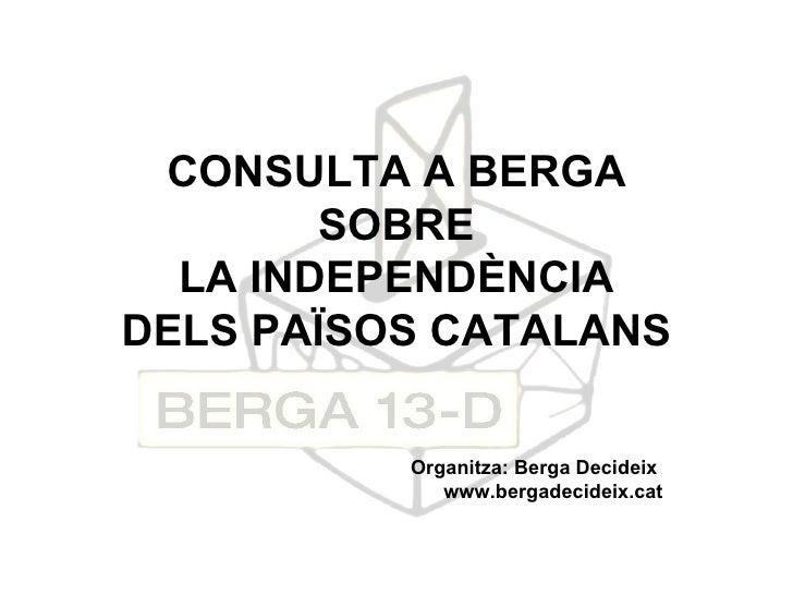 CONSULTA A BERGA SOBRE LA INDEPENDÈNCIA DELS PAÏSOS CATALANS Organitza: Berga Decideix  www.bergadecideix.cat