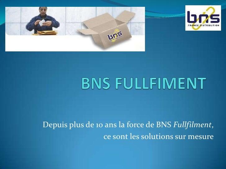BNS FULLFIMENT<br />Depuis plus de 10 ans la force de BNS Fullfilment, <br />ce sont les solutions sur mesure<br />