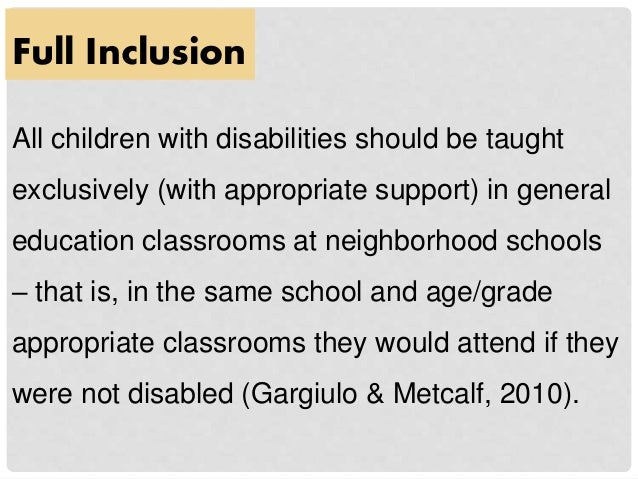 full inclusion in classrooms Including children with special needs in regular classrooms: pros & cons by alan harchik, phd, bcba inclusion is a popular approach for educating children with disabilities such as autism.
