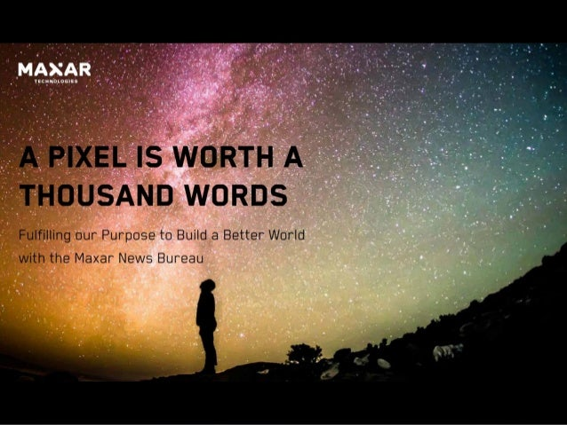 A Pixel is Worth a Thousand Words Fulfilling our Purpose to Build a Better World with the Maxar News Bureau