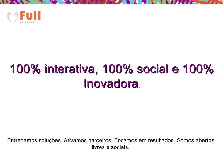 100% interativa, 100% social e 100% Inovadora . Entregamos soluções. Ativamos parceiros. Focamos em resultados. Somos aber...