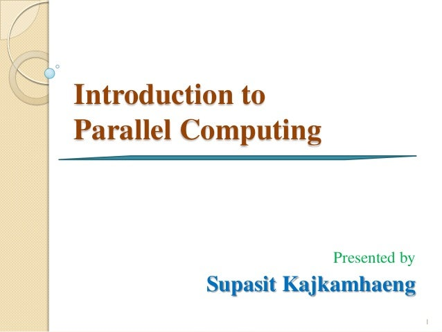 Introduction toParallel Computing                     Presented by         Supasit Kajkamhaeng                            ...