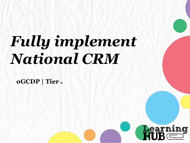 Fully implement National CRM oGCDP   Tier 2
