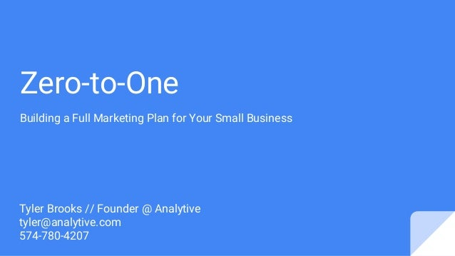 Zero-to-One Building a Full Marketing Plan for Your Small Business Tyler Brooks // Founder @ Analytive tyler@analytive.com...