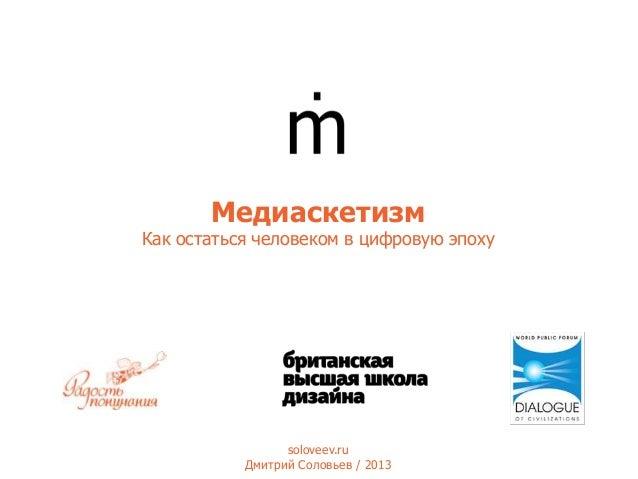 Медиаскетизм  Как остаться человеком в цифровую эпоху  soloveev.ru Дмитрий Соловьев / 2013
