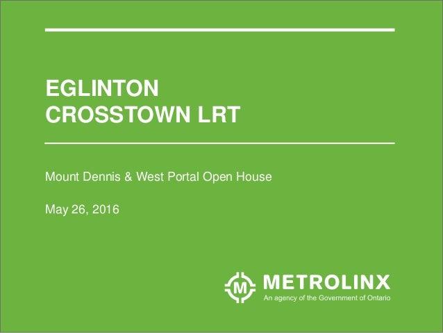 Mount Dennis & West Portal Open House May 26, 2016 EGLINTON CROSSTOWN LRT