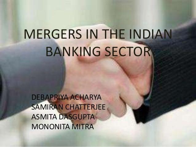 MERGERS IN THE INDIAN BANKING SECTOR DEBAPRIYA ACHARYA SAMIRAN CHATTERJEE ASMITA DASGUPTA MONONITA MITRA