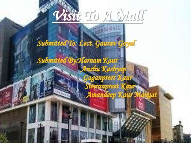Visit To A Mall Submitted To: Lect. Gaurav Goyal Submitted By:Harnam Kaur Anshu Kashyap Gaganpreet Kaur Simranpreet Kaur A...