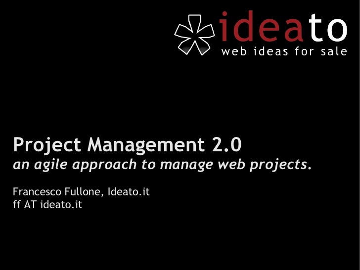Project Management 2.0 an agile approach to manage web projects . Francesco Fullone, Ideato.it ff AT ideato.it