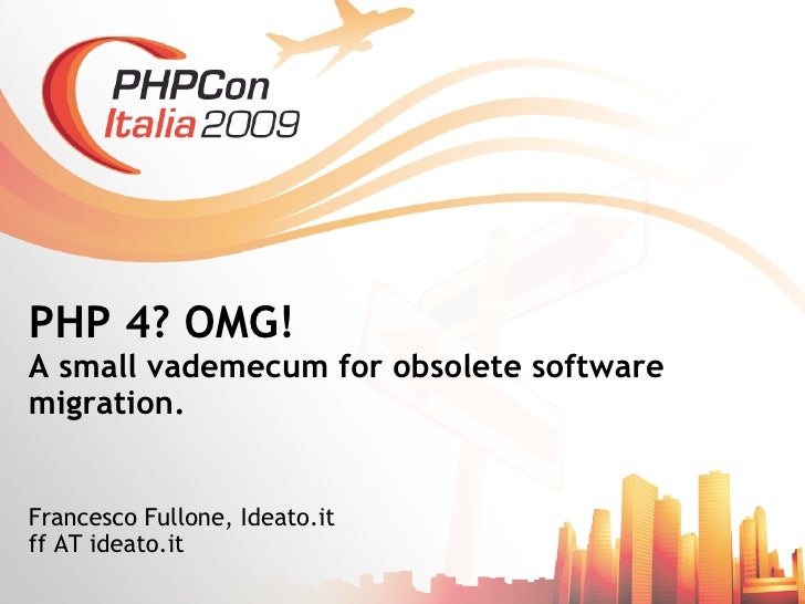 PHP 4? OMG! A small vademecum for obsolete software migration.   Francesco Fullone, Ideato.it ff AT ideato.it