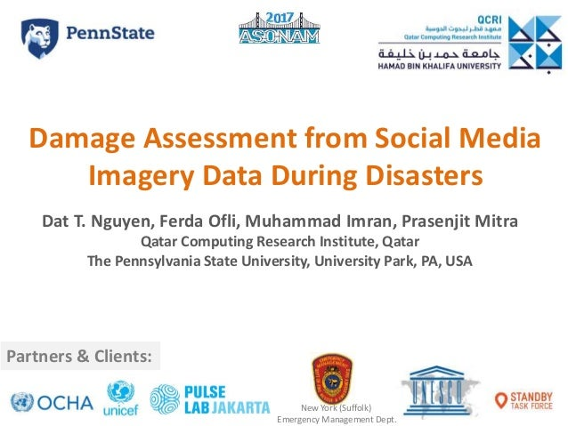 Damage Assessment from Social Media Imagery Data During Disasters Dat T. Nguyen, Ferda Ofli, Muhammad Imran, Prasenjit Mit...