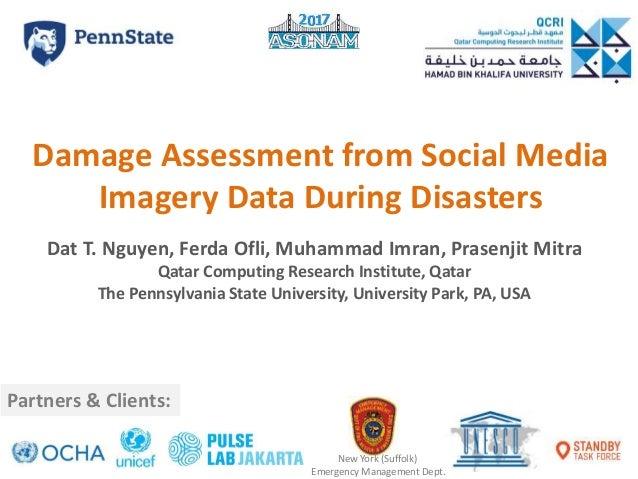 Damage Assessment from Social Media Imagery Data During Disasters Dat T. Nguyen, Ferda Ofli, Muhammad Imran, Prasenjit Mit...