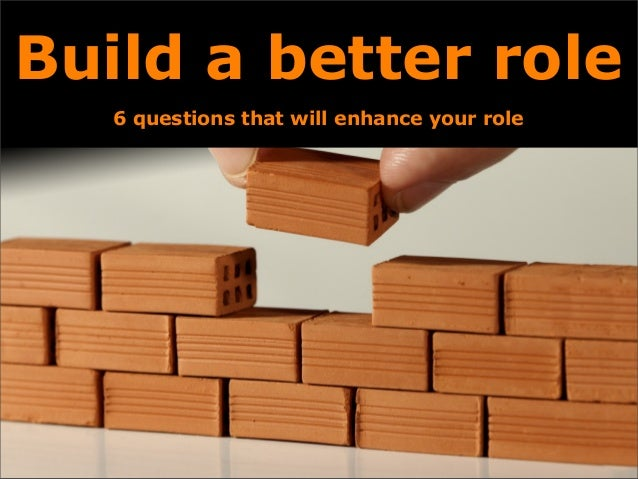 Build a better role 6 questions that will enhance your role