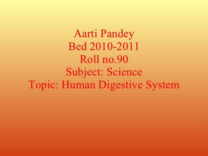 Aarti Pandey Bed 2010-2011 Roll no.90 Subject: Science Topic: Human Digestive System