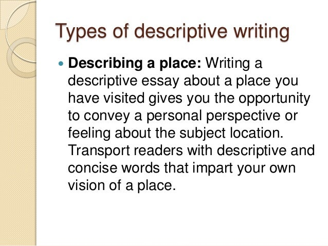 descriptive writing on a place Descriptive writing is a type of writing that gives clear and concise description of a place, people, object or an event the primary objective of descriptive writing is to frame an image of the place, people or thing in the minds of readers through sufficient details and allow them to feel that thing through their five senses.