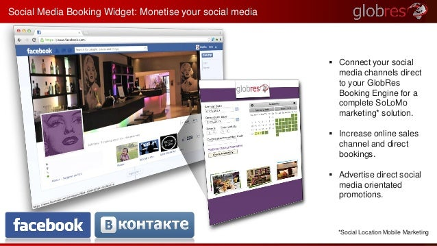  Connect your social  media channels direct  to your GlobRes  Booking Engine for a  complete SoLoMo  marketing* solution....