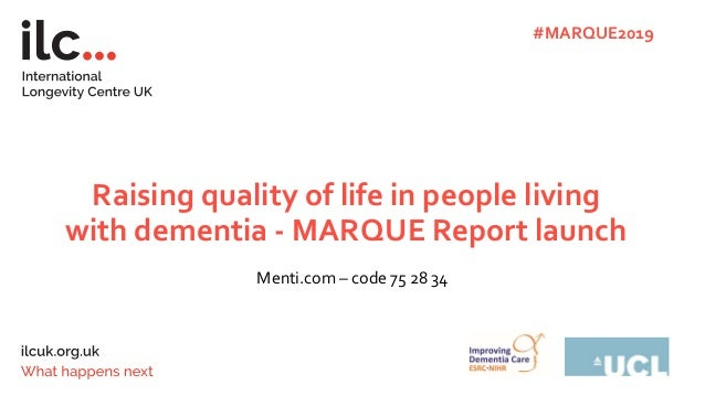 Raising quality of life in people living with dementia - MARQUE Report launch Menti.com – code 75 28 34 #MARQUE2019