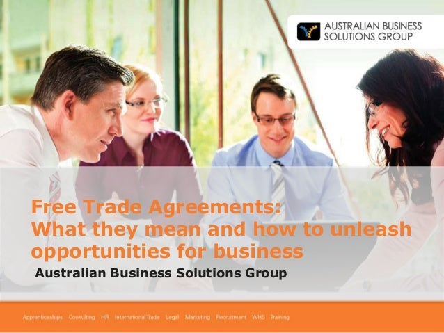 Free Trade Agreements: What they mean and how to unleash opportunities for business Australian Business Solutions Group