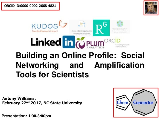 ORCID ID:0000-0002-2668-4821 Social Media Tools for Scientists and Building an Online Profile Antony Williams, February 22...