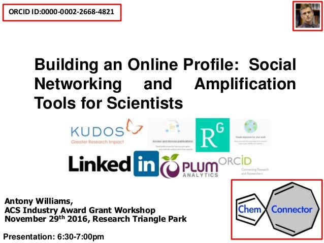 ORCID ID:0000-0002-2668-4821 Social Media Tools for Scientists and Building an Online Profile Antony Williams, ACS Industr...