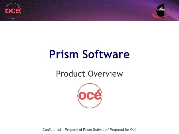 Product Overview Confidential – Property of Prism Software / Prepared for Océ Prism Software
