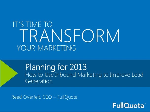 IT'S TIME TO   TRANSFORM  YOUR MARKETING      Planning for 2013      How to Use Inbound Marketing to Improve Lead      Gen...