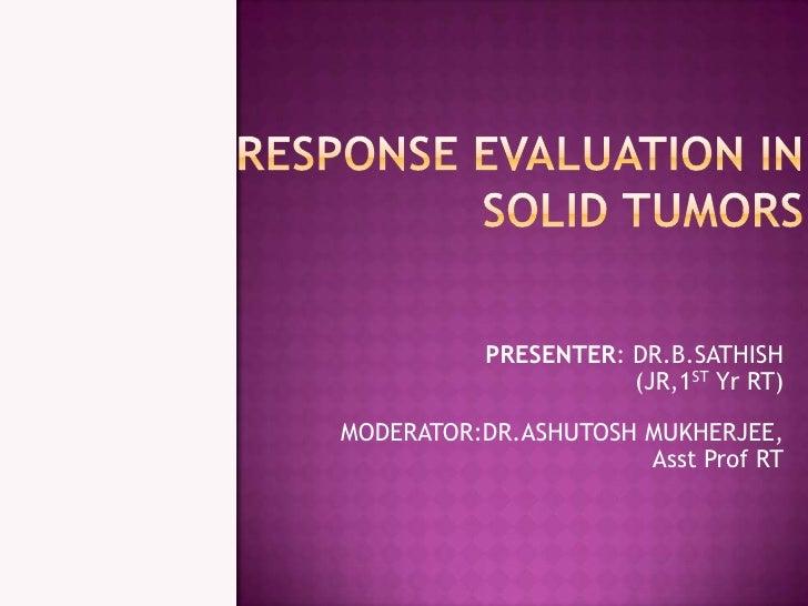 Response evaluation in solid tumors <br />PRESENTER: DR.B.SATHISH<br />(JR,1ST Yr RT)<br />MODERATOR:DR.ASHUTOSH MUKHERJEE...