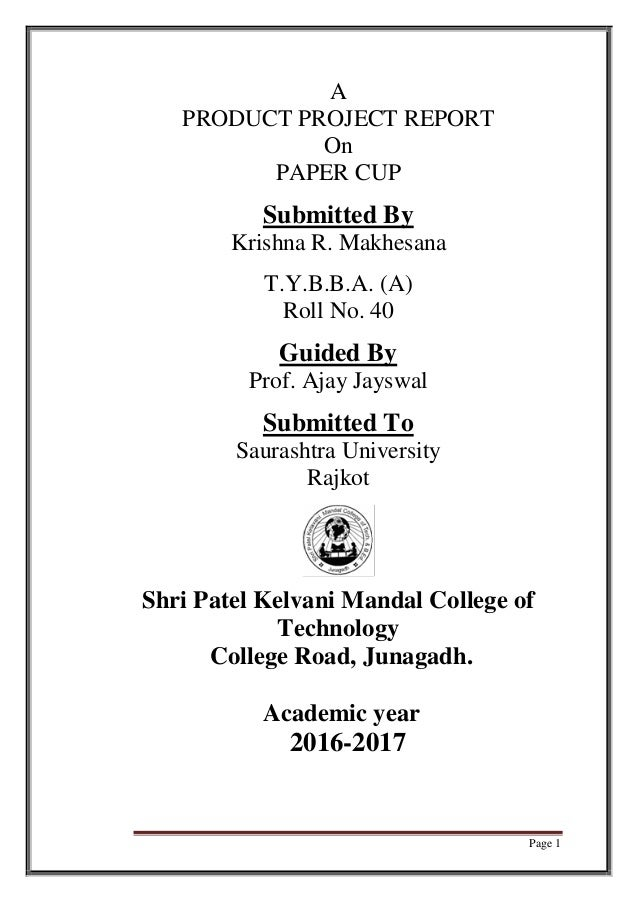 Page 1 A PRODUCT PROJECT REPORT On PAPER CUP Submitted By Krishna R. Makhesana T.Y.B.B.A. (A) Roll No. 40 Guided By Prof. ...